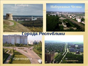 Нижнекамск Альметьевск Города Республики Елабуга Набережные Челны Нижнекамск