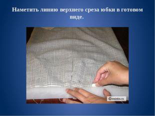 Наметить линию верхнего среза юбки в готовом виде.