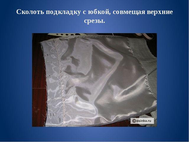 Сколоть подкладку с юбкой, совмещая верхние срезы.