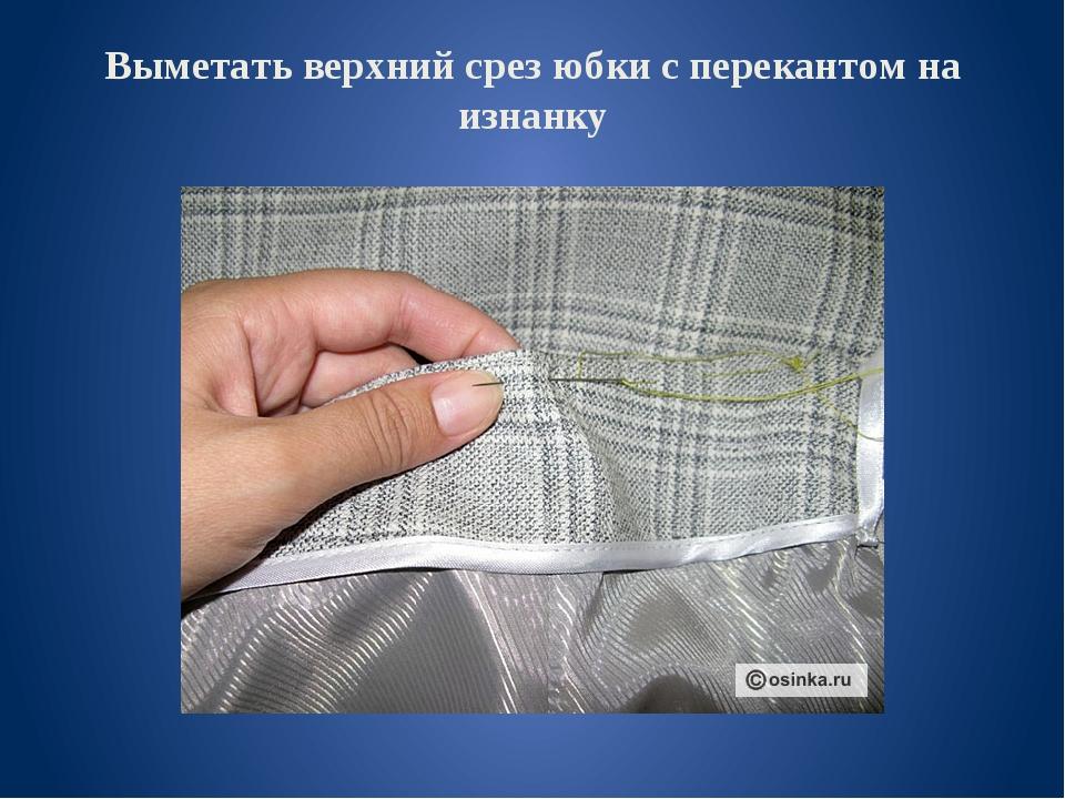 Выметать верхний срез юбки с перекантом на изнанку