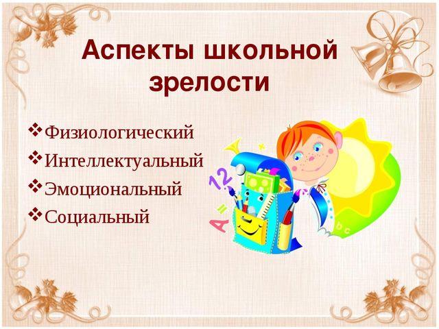 Аспекты школьной зрелости Физиологический Интеллектуальный Эмоциональный Соци...