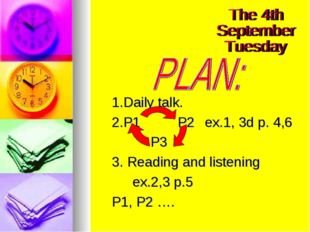 1.Daily talk. 2.P1		 P2	ex.1, 3d p. 4,6 		 P3	 3. Reading and listening 	ex.2