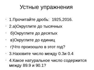 Устные упражнения 1.Прочитайте дробь: 1925,2016. 2.а)Округлите до тысячных б)