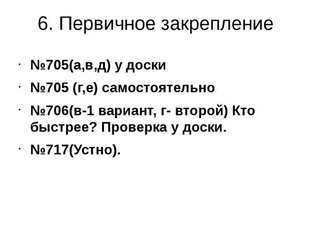 6. Первичное закрепление №705(а,в,д) у доски №705 (г,е) самостоятельно №706(в...