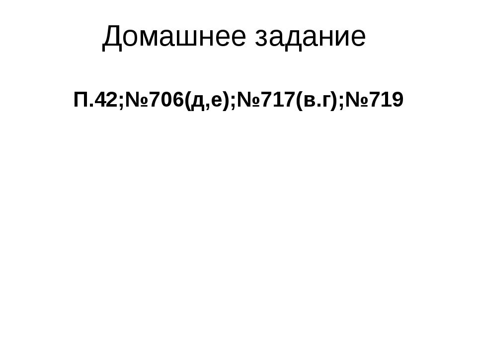 Домашнее задание П.42;№706(д,е);№717(в.г);№719