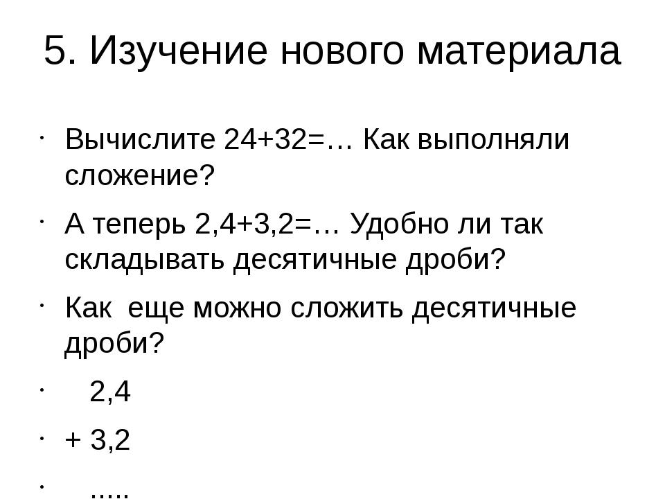 5. Изучение нового материала Вычислите 24+32=… Как выполняли сложение? А тепе...