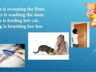 Jane is sweeping the floor, Kate is washing the door, Ann is feeding her cat,