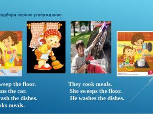 Подбери верное утверждение. They sweep the floor. They cook meals. He cleans
