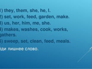 Найди лишнее слово. 1) they, them, she, he, I. 2) set, work, feed, garden, ma