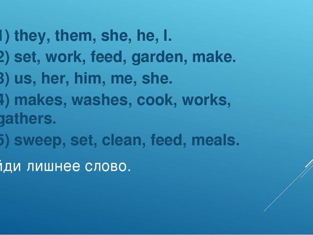 Найди лишнее слово. 1) they, them, she, he, I. 2) set, work, feed, garden, ma...