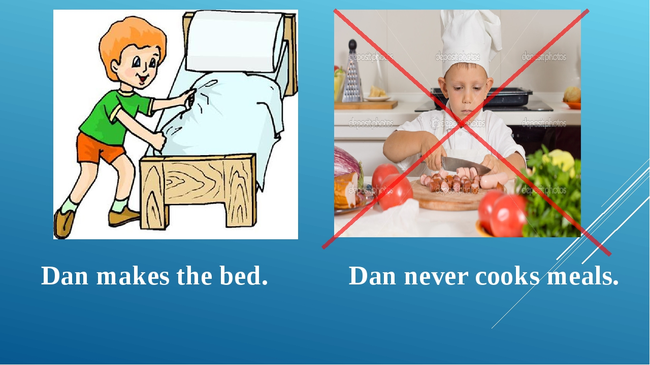Dan makes the bed. Dan never cooks meals.