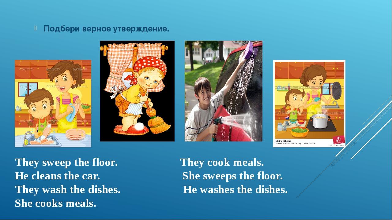 Подбери верное утверждение. They sweep the floor. They cook meals. He cleans...