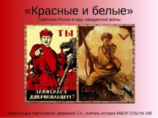 «Красные и белые» Советская Россия в годы гражданской войны Презентацию подго
