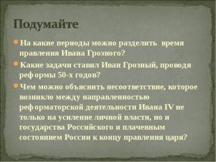 На какие периоды можно разделить время правления Ивана Грозного? Какие задачи