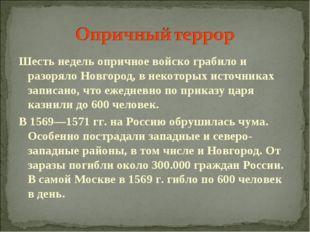 Шесть недель опричное войско грабило и разоряло Новгород, в некоторых источни