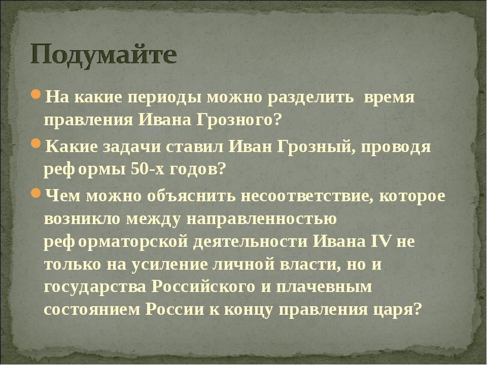 На какие периоды можно разделить время правления Ивана Грозного? Какие задачи...