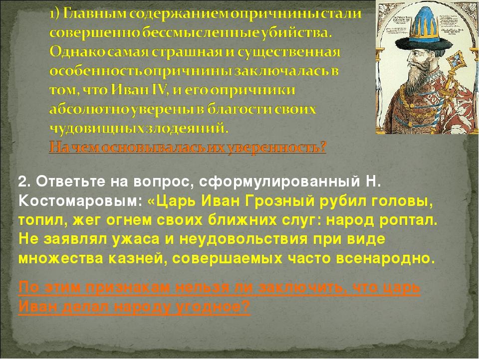 2. Ответьте на вопрос, сформулированный Н. Костомаровым: «Царь Иван Грозный р...