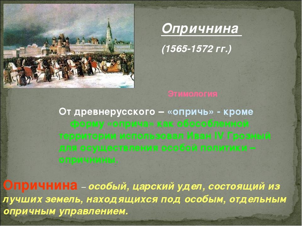 Опричнина (1565-1572 гг.) Этимология От древнерусского – «опричь» - кроме фор...