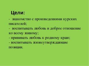 Цели: - знакомство с произведениями курских писателей; - воспитывать любовь
