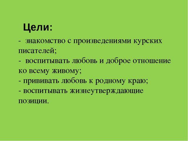 Цели: - знакомство с произведениями курских писателей; - воспитывать любовь...