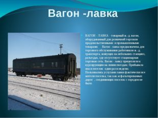 Вагон -лавка ВАГОН - ЛАВКА - товарный ж.-д. вагон, оборудованный для розничн