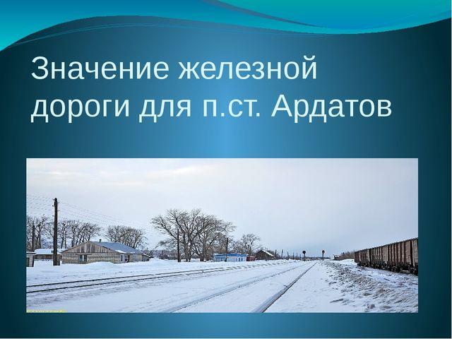 Значение железной дороги для п.ст. Ардатов