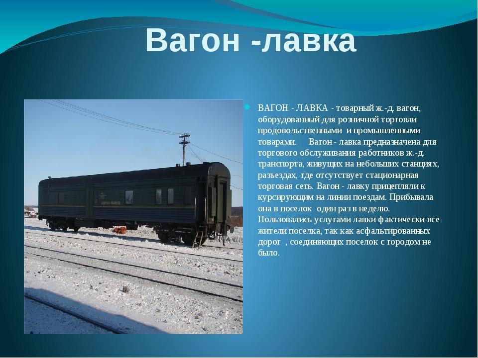 Вагон -лавка ВАГОН - ЛАВКА - товарный ж.-д. вагон, оборудованный для розничн...
