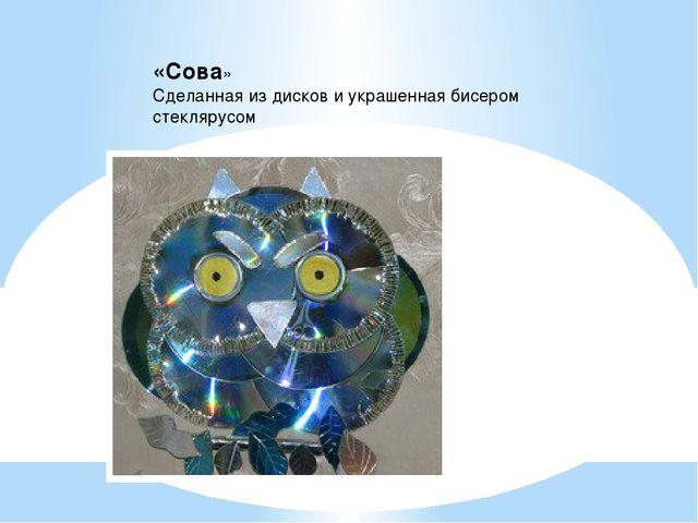 «Сова» Сделанная из дисков и украшенная бисером стеклярусом