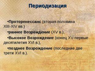 Периодизация Проторенессанс (вторая половина XIII-XIV вв.) раннее Возрождение