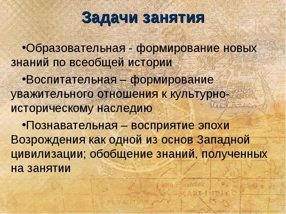 Задачи занятия Образовательная - формирование новых знаний по всеобщей истори...