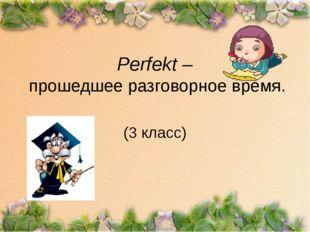 Perfekt – прошедшее разговорное время. (3 класс)