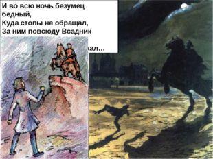 И во всю ночь безумец бедный, Куда стопы не обращал, За ним повсюду Всадник М