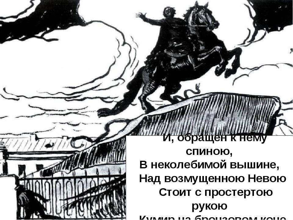 И, обращен к нему спиною, В неколебимой вышине, Над возмущенною Невою Стоит...