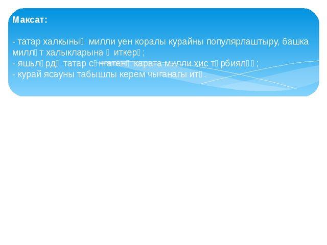 Максат: - татар халкының милли уен коралы курайны популярлаштыру, башка милл...
