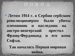 Летом 1914 г. в Сербии сербским революционером были убиты племянник и наследн
