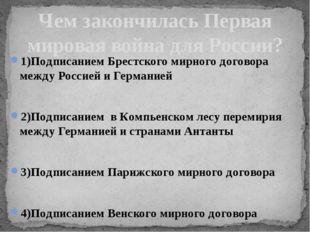1)Подписанием Брестского мирного договора между Россией и Германией 2)Подписа