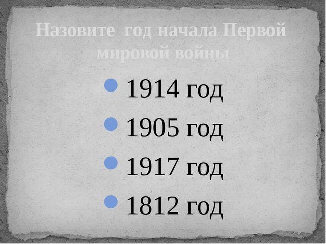 1914 год 1905 год 1917 год 1812 год Назовите год начала Первой мировой войны