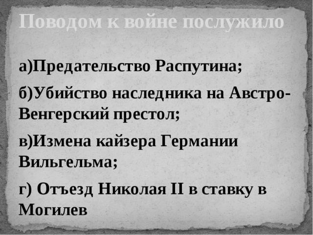 а)Предательство Распутина; б)Убийство наследника на Австро-Венгерский престол...