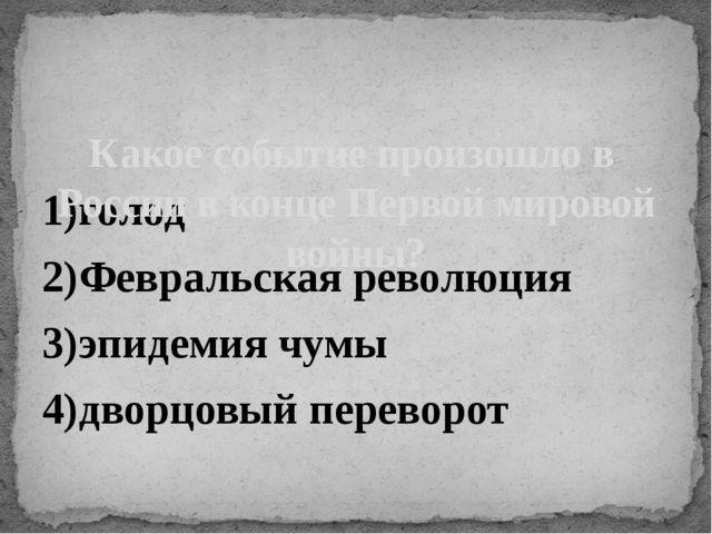 1)голод 2)Февральская революция 3)эпидемия чумы 4)дворцовый переворот Какое с...