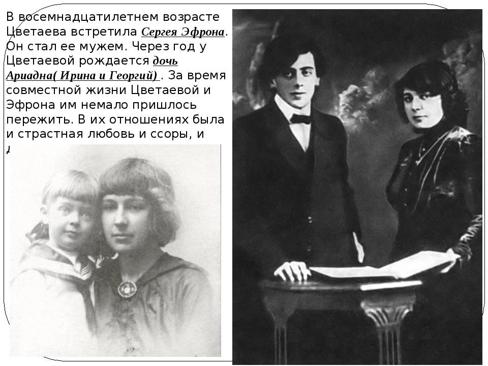 В восемнадцатилетнем возрасте Цветаева встретила Сергея Эфрона. Он стал ее му...