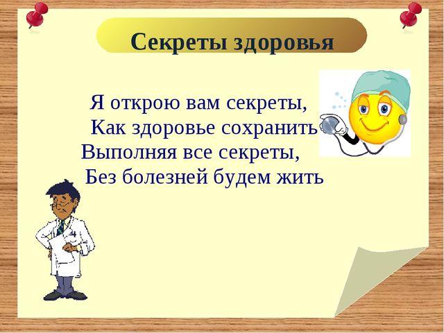 Секреты здоровья Я открою вам секреты, Как здоровье сохранить. Выполняя все...