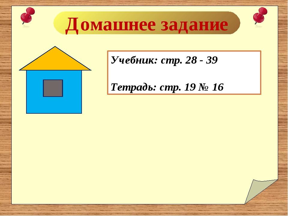 Домашнее задание Учебник: стр. 28 - 39 Тетрадь: стр. 19 № 16