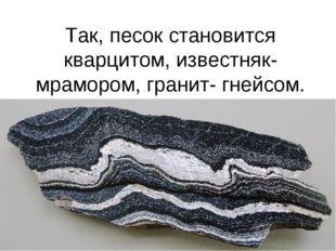 Так, песок становится кварцитом, известняк- мрамором, гранит- гнейсом.