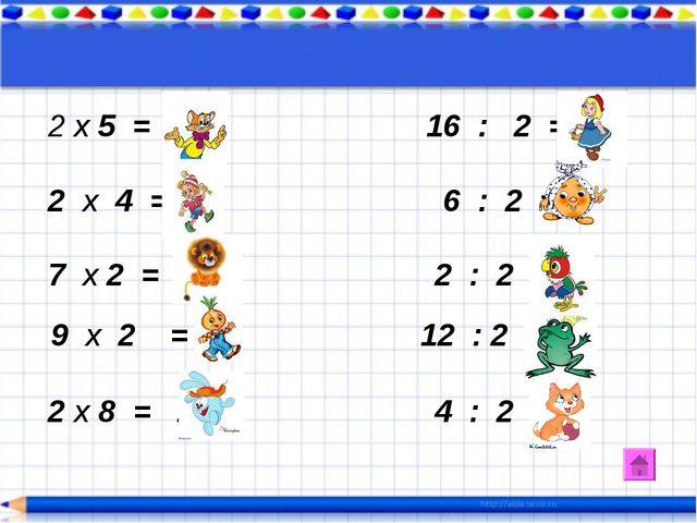 х 5 = 10 16 : 2 = 8 2 х 4 = 8 6 : 2 = 3 7 х 2 = 14 2 : 2 = 1 9 х 2 = 18 12 :...