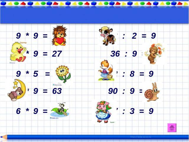 9 * 9 = 81 18 : 2 = 9 3 * 9 = 27 36 : 9 = 4 9 * 5 = 40 72 : 8 = 9 7 * 9 = 63...