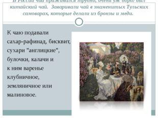 В России чай приживался трудно, очень уж дорог был китайский чай. Заваривали