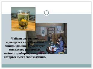 Чайная церемония, проводится в специальном чайном домике. Существует множеств