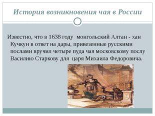 История возникновения чая в России Известно, что в1638 году монгольский Ал