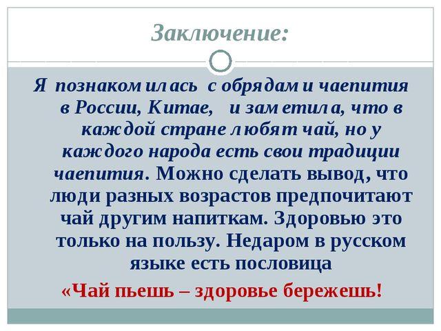 Заключение: Я познакомилась с обрядами чаепития в России, Китае, и заметила,...