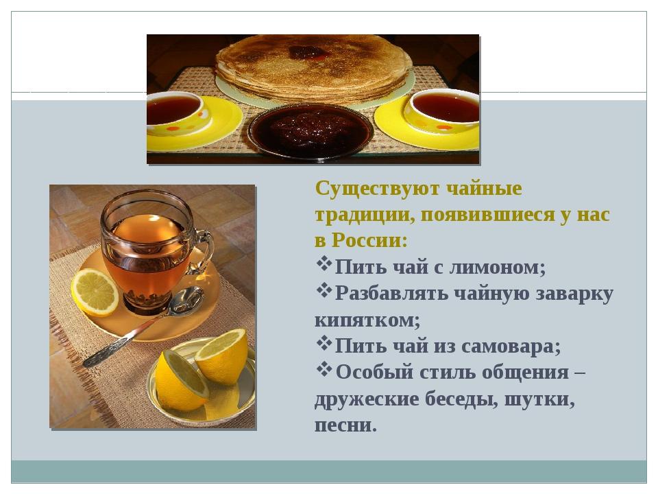 Существуют чайные традиции, появившиеся у нас в России: Пить чай с лимоном;...